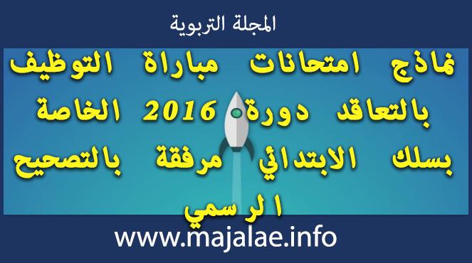 نماذج امتحانات مباراة التوظيف بالتعاقد دورة 2016 الخاصة بسلك الابتدائي مرفقة بالتصحيح الرسمي