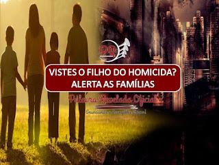 VISTES O FILHO DO HOMICIDA? ALERTA AS FAMÍLIAS