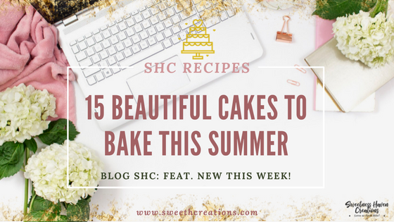 15 BEAUTIFUL CAKES TO BAKE THIS SUMMER!