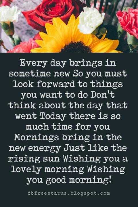 Sweet Good Morning Texts, Every day brings in sometime new So you must look forward to things you want to do Don't think about the day that went Today there is so much time for you Mornings bring in the new energy Just like the rising sun Wishing you a lovely morning Wishing you good morning!