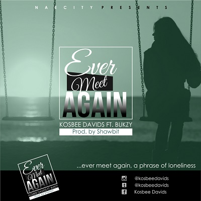 Music: Kosbee Davids – Ever Meet Again ft. Bukzy (Prod by ShawBiT)