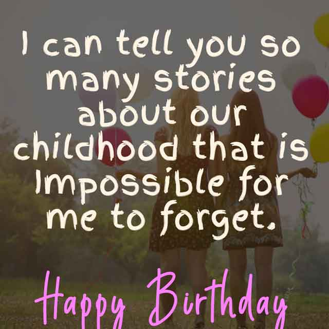 I can tell you so many stories about our childhood that is Impossible for me to forget. Happy Birthday