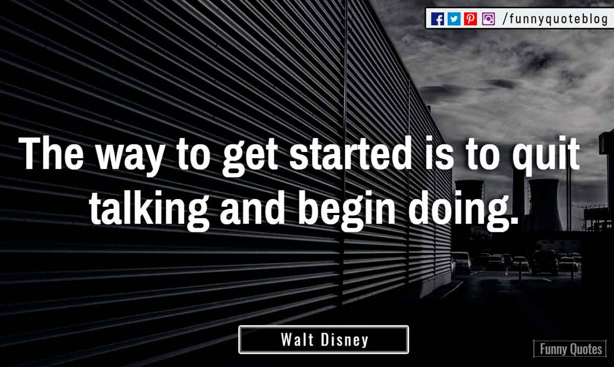 """The way to get started is to quit talking and begin doing."" ― Walt Disney Quote"