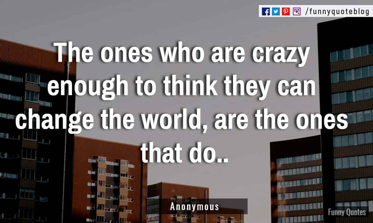 """The ones who are crazy enough to think they can change the world, are the ones that do."""