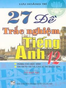 27 Đề Trắc Nghiệm Tiếng Anh 12 - Lưu Hoằng Trí