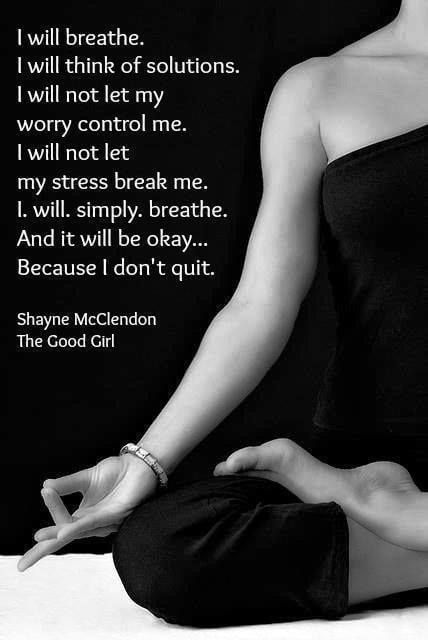 I will breathe. I will think of solutions. I will not let my worry control me. I will not let my stress break me. I.Will.Simply.Breathe. And it will be okay...Because I don't quit.