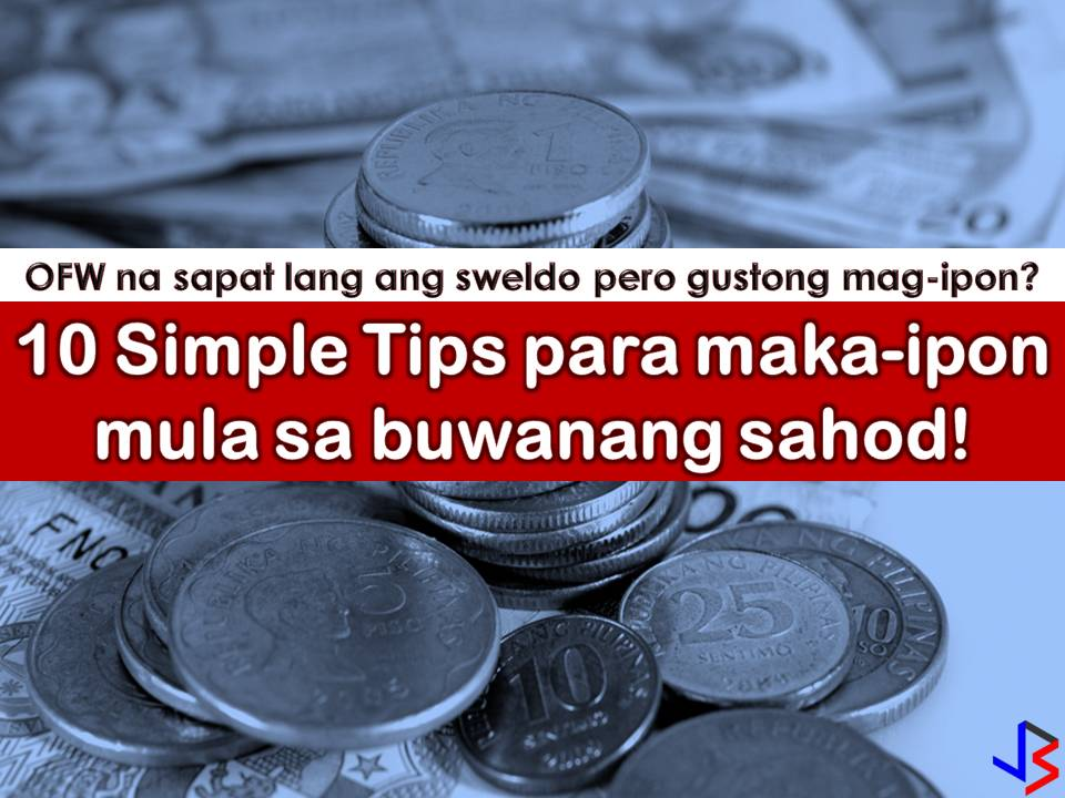 For Overseas Filipino Workers (OFWs), saving money from monthly salary is not easy especially if you are earning just enough for your family and your needs. We all know that many OFWs are living from paycheck to paycheck because the big amount of their earning will go as remittances to their families back home. But as the one working for our family, we should bear in mind that personal savings are very important, not just for retirement but also for emergency purposes. The lack of saving results in debt not just in OFWs but to all people.  Always remember, all people can save money. This is not just for people with high income but also for individuals who are earning less.All we need to do is to motivate ourselves and have a goal.