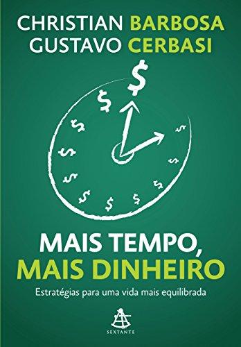Mais tempo, mais dinheiro Estratégias para uma vida mais equilibrada Gustavo Cerbasi Christian Barbosa