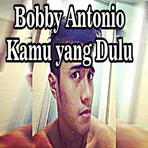 Download MP3 BOBBY ANTONIO - Kamu Yang Dulu