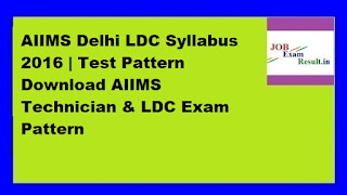 AIIMS Delhi LDC Syllabus 2016 | Test Pattern Download AIIMS Technician & LDC Exam Pattern