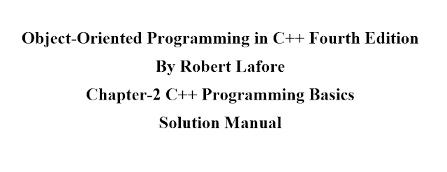 Object-Oriented Programming in C++ Fourth Edition By Robert Lafore Chapter-2 C++ Programming Basics -- Questions+Exercises