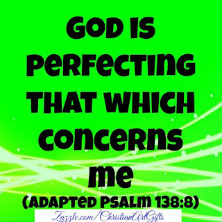 Psalm 138:8 'God is perfecting that which concerns me.'
