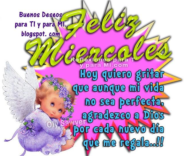 FELIZ MIÉRCOLES!!!  Hoy quiero gritar que aunque mi vida no sea perfecta, agradezco a Dios por cada nuevo día que me regala !!!