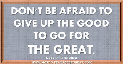 "36 Success Quotes To Motivate And Inspire You: ""Don't be afraid to give up the good to go for the great."" ― John D. Rockefeller"