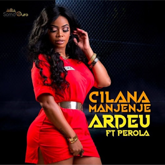 Cilana Manjenje Feat. Pérola – Ardeu [AFRO POP] [DOWNLOAD]