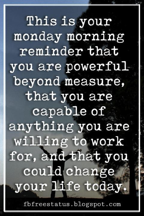 Monday Inspirational Quotes, This is your monday morning reminder that you are powerful beyond measure, that you are capable of anything you are willing to work for, and that you could change your life today.