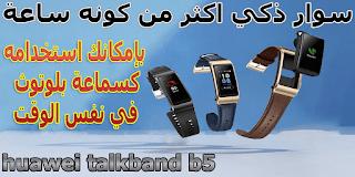 سوار ذكي اكثر من كونه ساعة بإمكانك استخدامه كسماعة بلوتوث في نفس الوقت huawei talkband b5
