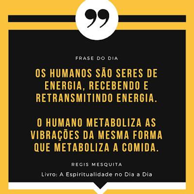 Os humanos são seres de energia, recebendo e retransmitindo energia. O humano metaboliza as vibrações da mesma forma que metaboliza a comida. Regis Mesquita Livro A Espiritualidade no Dia a Dia