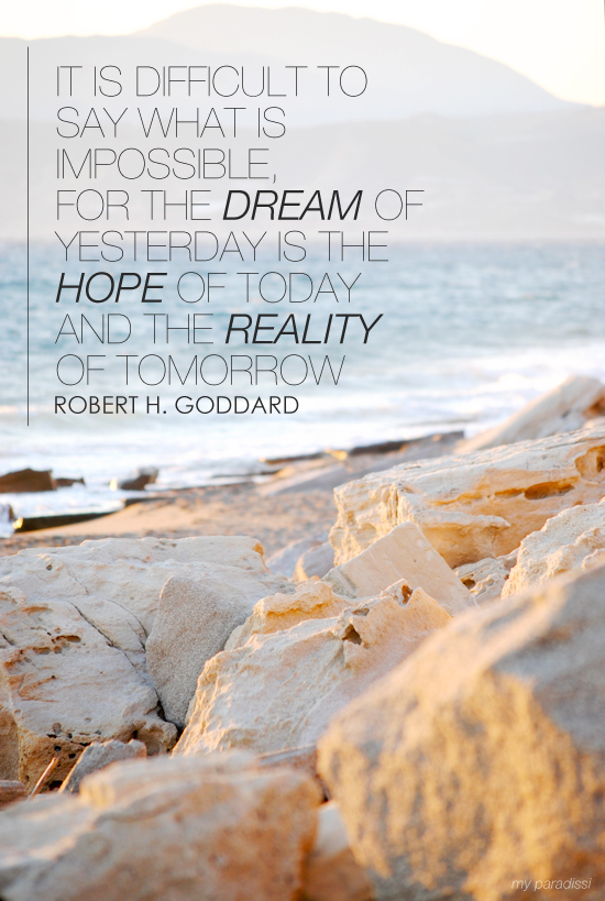 It is difficult to say what is impossible, for the dream of yesterday is the hope of today and the reality of tomorrow. Robert H Goddard