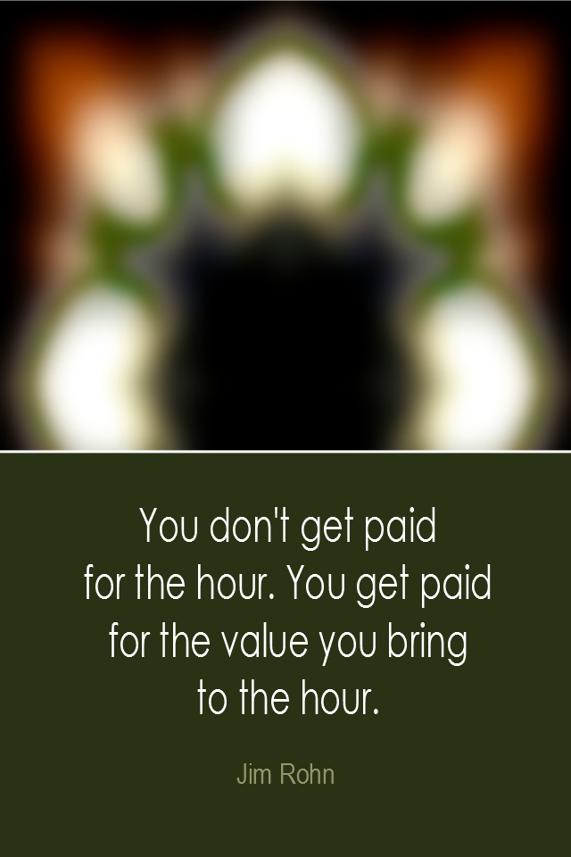 visual quote - image quotation: You don't get paid for the hour. You get paid for the value you bring to the hour. - Jim Rohn