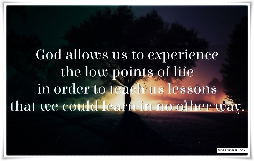 god allows us to experience the low point of life silver quotes