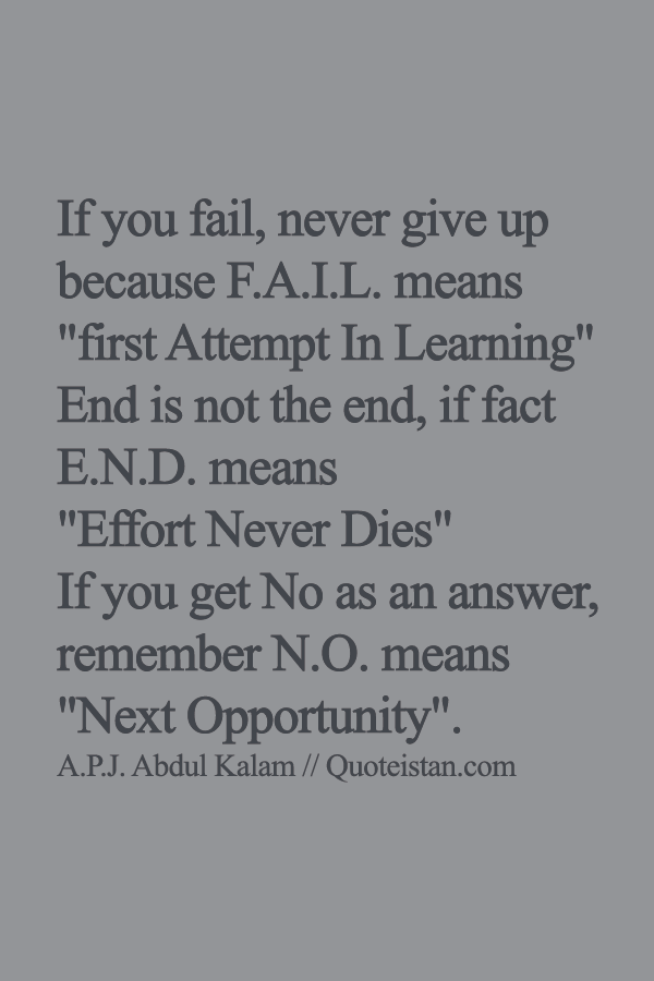 If you fail, never give up because F.A.I.L. means first Attempt In Learning End is not the end, if fact E.N.D. means Effort Never Dies If you get No as an answer, remember N.O. means Next Opportunity.
