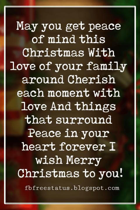 Christmas Blessings, May you get peace of mind this Christmas With love of your family around Cherish each moment with love And things that surround Peace in your heart forever I wish Merry Christmas to you!