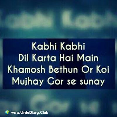 Kabhi kabhi dil karta hai main khamosh bethun or koi mujhay gor se sunay