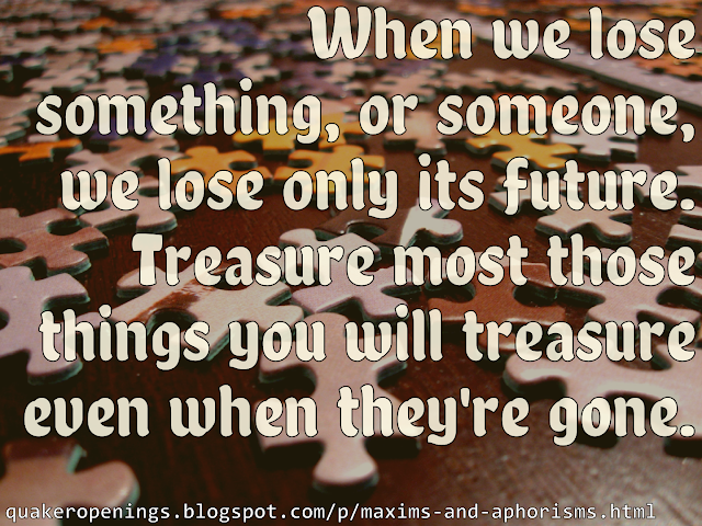"""An image of jigsaw puzzle pieces scattered over a dark wooden surface. Text overlay reads: """"When we lose something, or someone, we lose only its future. Treasure most those things you will treasure even when they're gone."""""""