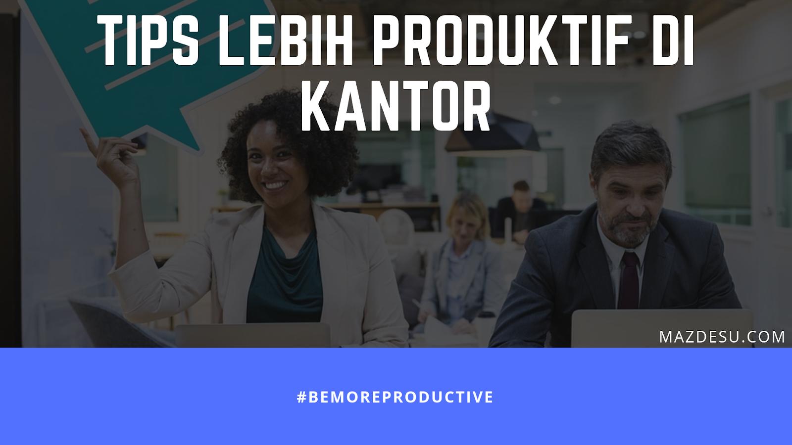 Bahas Tuntas Cara Jadi Produktif di Kantor ala Mazdesu #BeMoreProductive