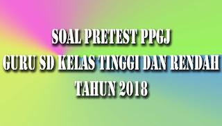 Soal Pretest PPGJ  Guru SD Kelas Tinggi dan Kelas Rendah 2018