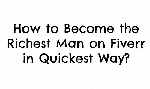How to Become the Richest Man on Fiverr in Quickest Way