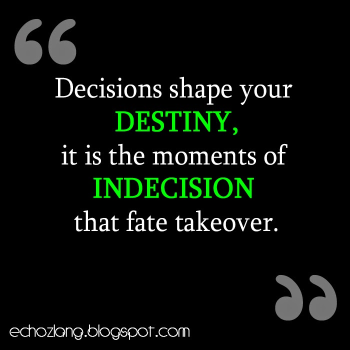 Decisions shape your destiny, it is the moments of indecision that fate take-over