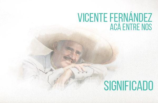 Acá Entre Nos significado de la canción Vicente Fernández Chente.