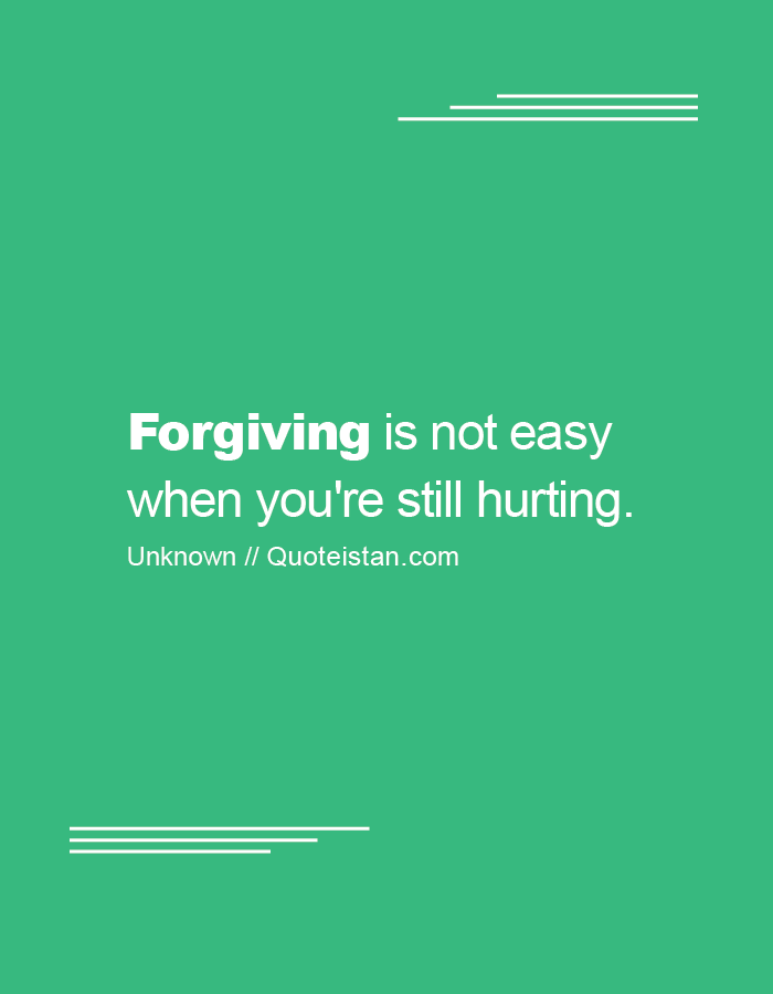Forgiving is not easy when you're still hurting.