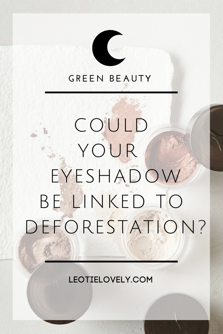 green beauty, ethical beauty, vegan beauty, palm free beauty, palm oil, deforestation, organic beauty, beauty blogger, ethical writer, leotie lovely, eyeshadow, ethical eyeshadow, sustainable eyeshadow, green eyeshadow, organic eyeshadow, palm oil free eyeshadow, vegan eyeshadow