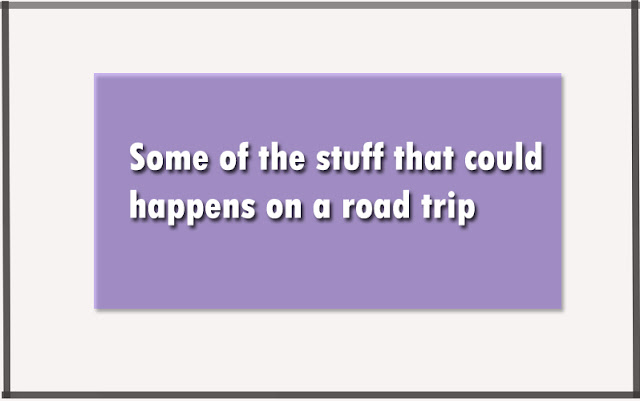 Some of the stuff that could happens on a road trip