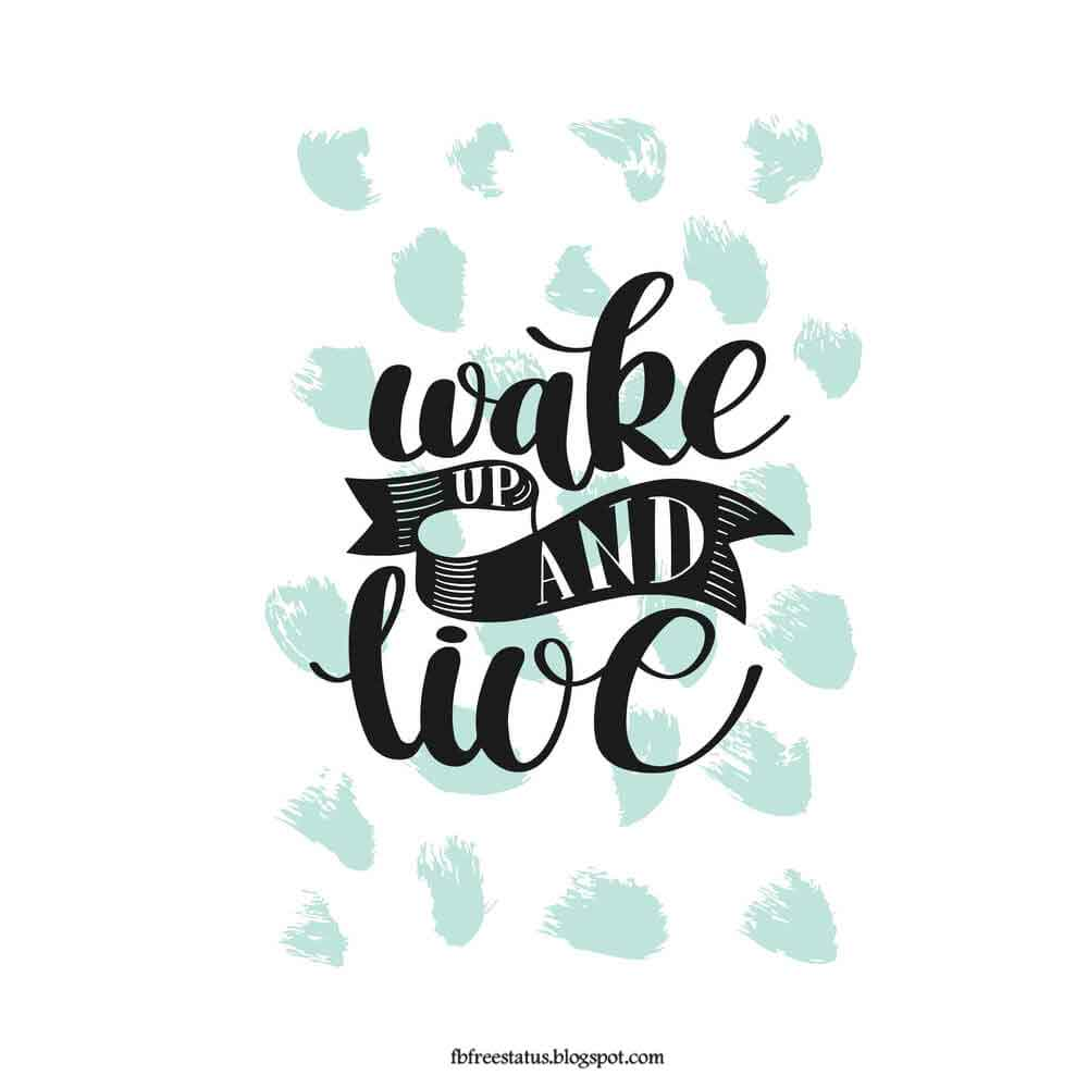 Wake up and live, good morning.