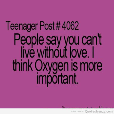 Quotes About Teenage Life: People say you can't live without love. I think oxygen is more important.