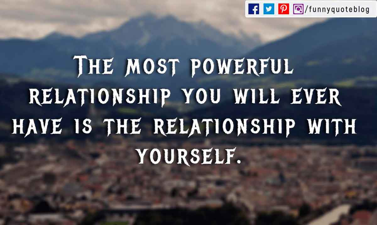 The most powerful relationship you will ever have is the relationship with yourself.