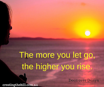 The more you let go, the higher you rise. - Deen over Dunya