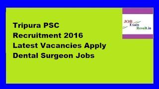 Tripura PSC Recruitment 2016 Latest Vacancies Apply Dental Surgeon Jobs