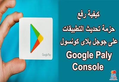 كيفية رفع حزمة تحديث التطبيقات على جوجل بلاى كونسول google paly console