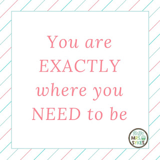 You are EXACTLY where you NEED to be. Find more free inspirational quotes for teachers and learners at www.HelloMrsSykes.com