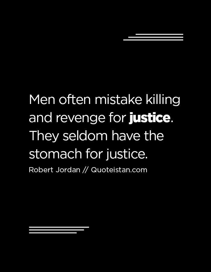 Men often mistake killing and revenge for justice. They seldom have the stomach for justice.
