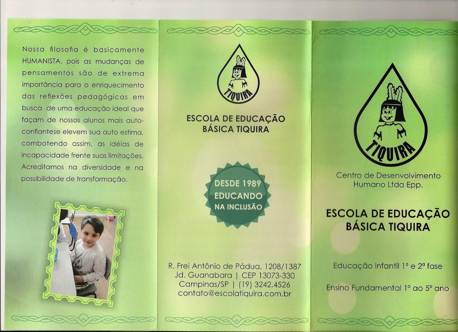 """Descrição: Folder da Escola de Educação Básica Tiquira: Na capa, está o logotipo da instituição, que consiste em um desenho em forma de gota, onde há outro desenho de um indiozinho e, embaixo dele, o nome """"Tiquira"""". Abaixo, vê-se a razão social: """"Centro de Desenvolvimento Humano Ltda. Epp."""" e, mais abaixo, em letras maiores, """"Escola de Educação Básica Tiquira: Educação infantil 1ª e 2ª fase; Ensino Fundamental 1º ao 5º ano. Na parte traseira, há um pequeno texto, que diz: """"Nossa filosofia é basicamente humanista, pois as mudanças de pensamentos são de extrema importância para o enriquecimento das reflexões pedagógicas em busca de uma educação ideal que faça de nossos alunos mais autoconfiantes e elevem sua auto-estima, combatendo assim as ideias de incapacidade frente a suas limitações. Acreditamos na diversidade e na possibilidade de transformação."""" Embaixo, vê-se a foto de um menino loiro, de olhos azuis, sentado a uma mesa na sala de aula. Ele está olhando para a câmera e sorrindo. No centro do folder, vê-se novamente o logotipo da instituição, no topo, seguido dos dizeres: """"Escola de Educação Básica Tiquira"""". Embaixo, há um selo verde escuro, que tem um formato que lembra uma tampa metálica de garrafa. No centro do selo, está escrito: """"Desde 1989 educando na inclusão"""". Na parte de baixo, está o endereço da escola: Rua Frei Antônio de Pádua, 1208/1387. Jardim Guanabara. CEP 13073-330. Campinas - SP. Telefone: (19) 3242-4526. E-mail: contato@escolatiquira.com.br"""