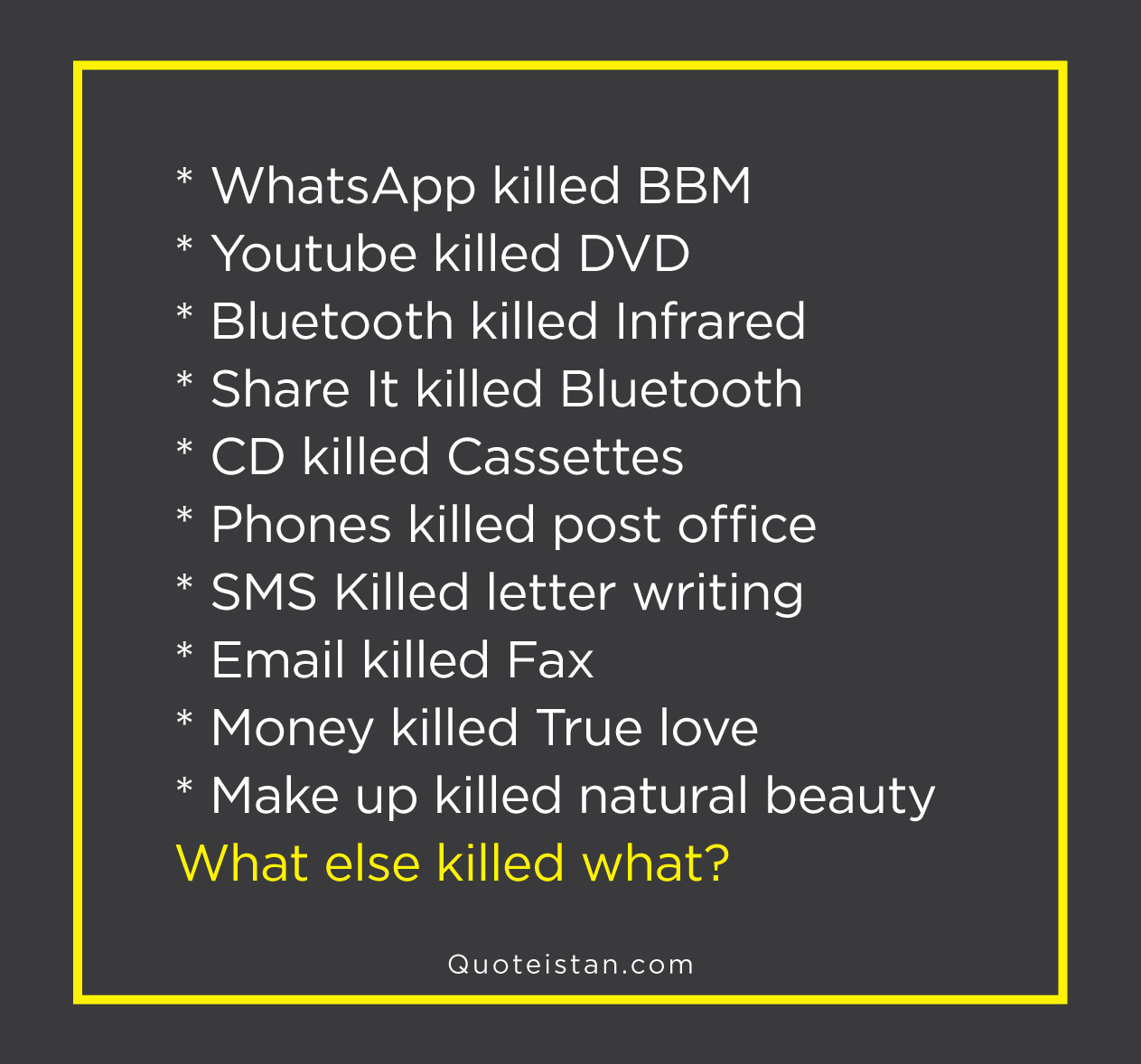 * WhatsApp killed BBM  * Youtube killed DVD * Bluetooth killed Infrared * Share It killed Bluetooth * CD killed Cassettes * Phones killed post office * SMS Killed letter writing * Email killed Fax * Money killed True love * Make up killed natural beauty What else killed what?