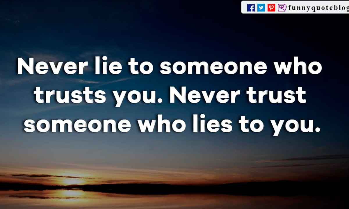 Never lie to someone who trusts you. Never trust someone who lies to you.