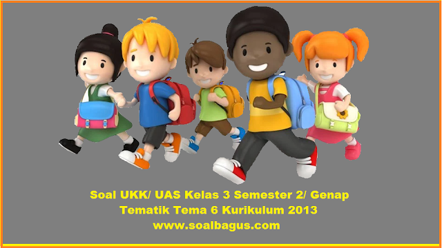 Download soal latihan ukk kls 3 sd/ mi tematik tema 6 kurikulum 2013 terbaru edisi revisi 2016 www.soalbagus.com