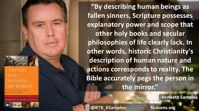 """Quote philosopher Kenneth (Ken) Samples: """"By describing human beings as fallen sinners, Scripture possesses explanatory power and scope that other holy books and secular philosophies of life clearly lack. In other words, historic Christianity's description of human nature and actions corresponds to reality. The Bible accurately pegs the person in the mirror."""""""